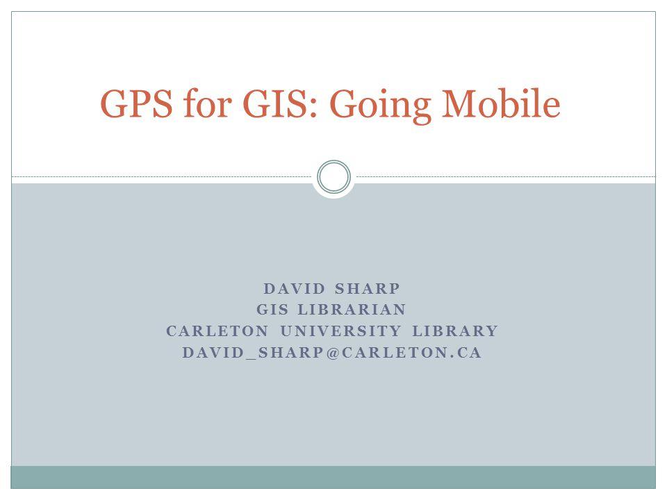 DAVID SHARP GIS LIBRARIAN CARLETON UNIVERSITY LIBRARY DAVID_SHARP@CARLETON.CA GPS for GIS: Going Mobile