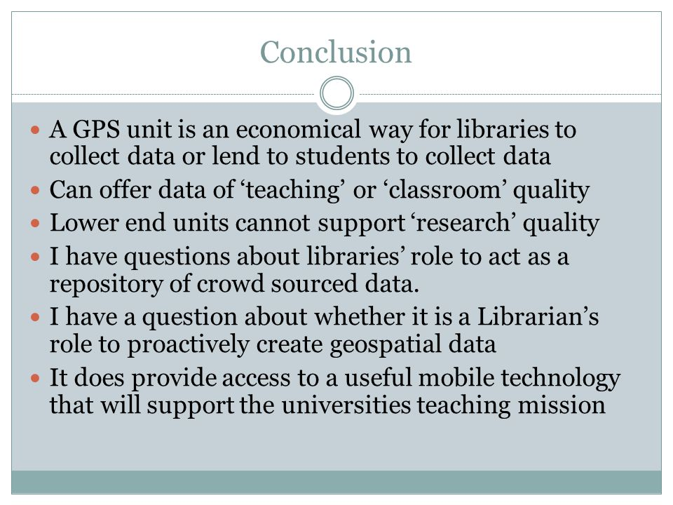Conclusion A GPS unit is an economical way for libraries to collect data or lend to students to collect data Can offer data of teaching or classroom quality Lower end units cannot support research quality I have questions about libraries role to act as a repository of crowd sourced data.