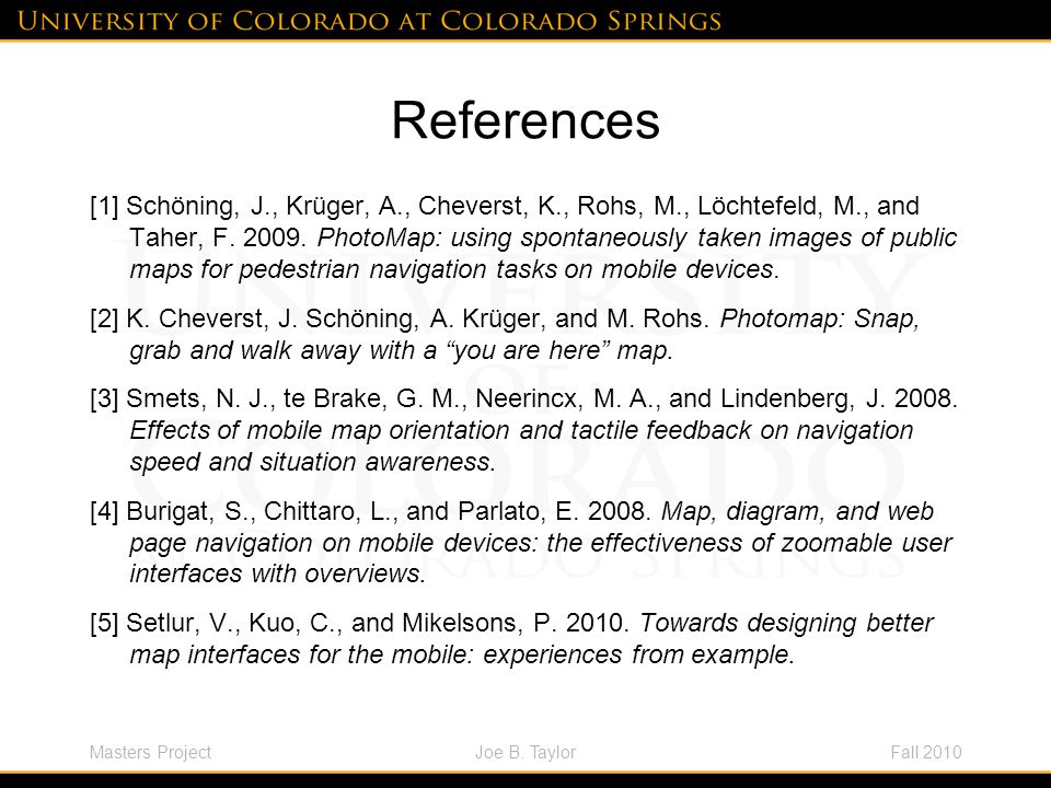 Masters ProjectFall 2010Joe B. Taylor References [1] Schöning, J., Krüger, A., Cheverst, K., Rohs, M., Löchtefeld, M., and Taher, F. 2009. PhotoMap: u