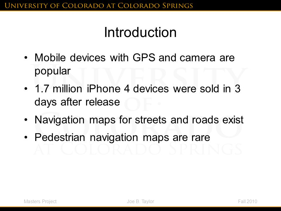 Masters ProjectFall 2010Joe B. Taylor Introduction Mobile devices with GPS and camera are popular 1.7 million iPhone 4 devices were sold in 3 days aft
