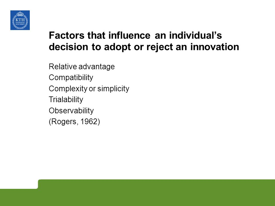 Factors that influence an individuals decision to adopt or reject an innovation Relative advantage Compatibility Complexity or simplicity Trialability