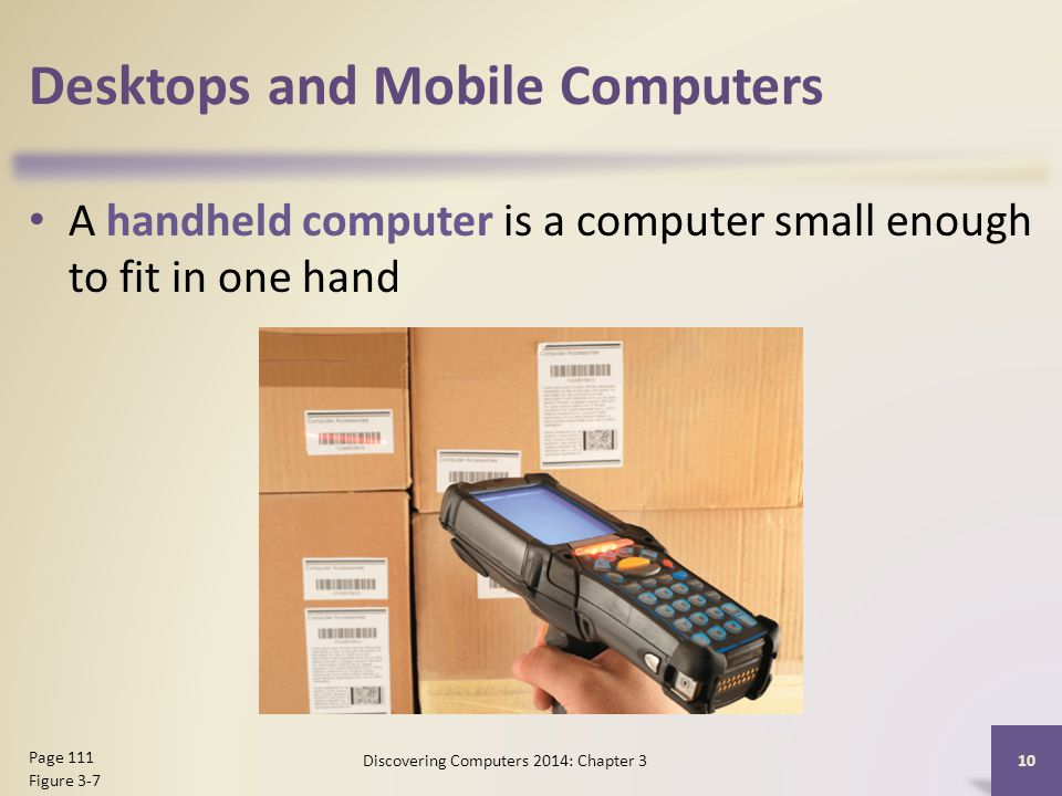 Desktops and Mobile Computers A handheld computer is a computer small enough to fit in one hand 10 Page 111 Figure 3-7 Discovering Computers 2014: Chapter 3