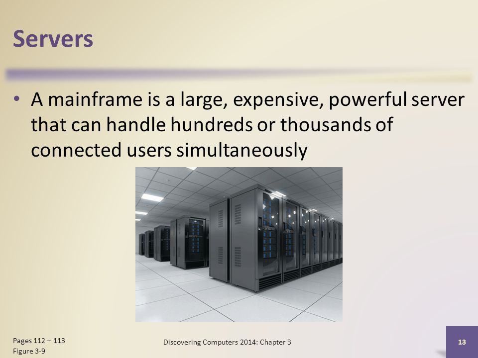 Servers A mainframe is a large, expensive, powerful server that can handle hundreds or thousands of connected users simultaneously 13 Pages 112 – 113 Figure 3-9 Discovering Computers 2014: Chapter 3