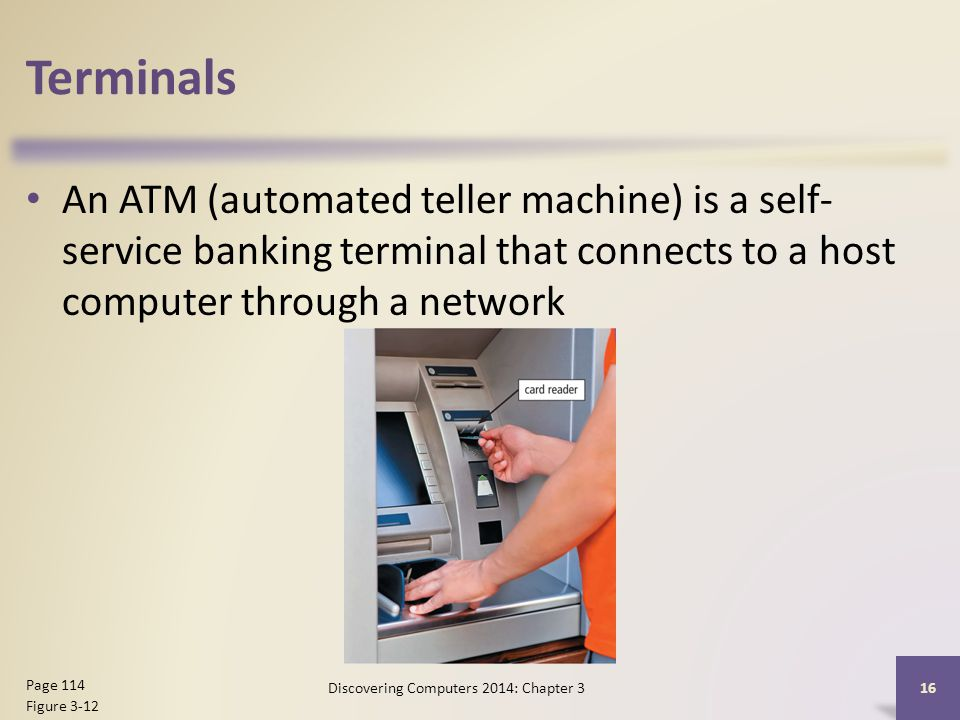 Terminals An ATM (automated teller machine) is a self- service banking terminal that connects to a host computer through a network 16 Page 114 Figure 3-12 Discovering Computers 2014: Chapter 3