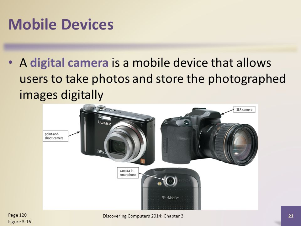 Mobile Devices A digital camera is a mobile device that allows users to take photos and store the photographed images digitally 21 Page 120 Figure 3-16 Discovering Computers 2014: Chapter 3