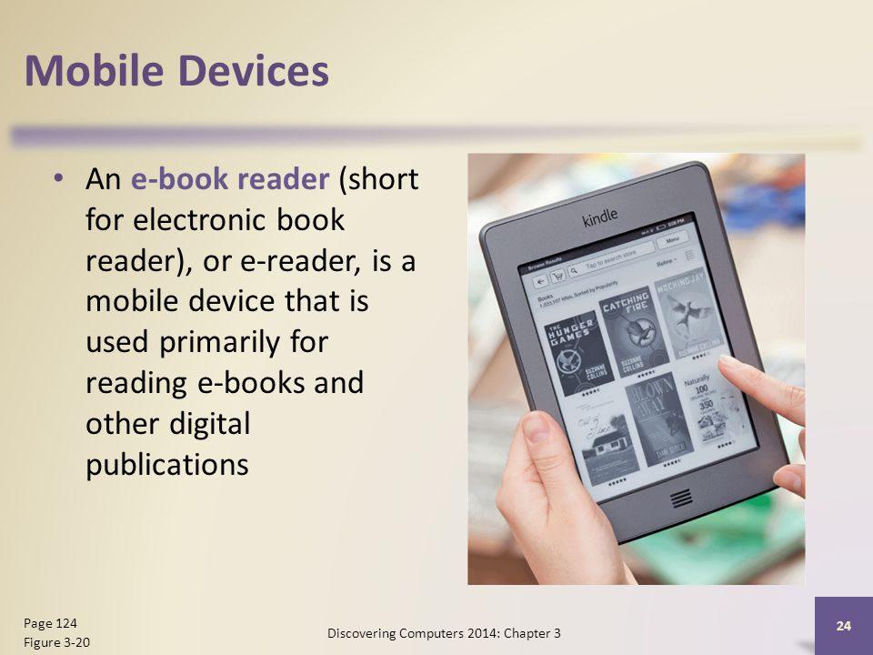 Mobile Devices An e-book reader (short for electronic book reader), or e-reader, is a mobile device that is used primarily for reading e-books and other digital publications Discovering Computers 2014: Chapter 3 24 Page 124 Figure 3-20