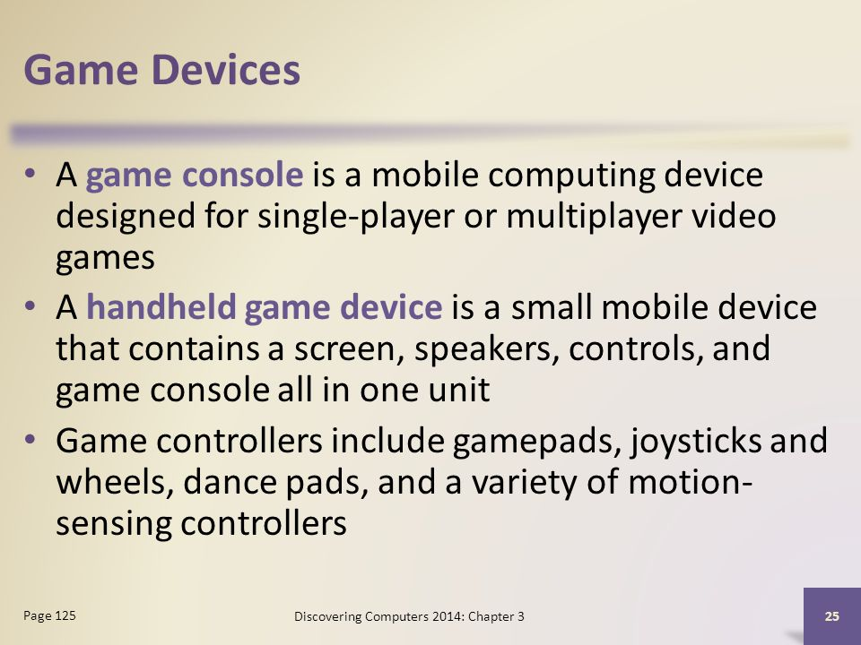 Game Devices A game console is a mobile computing device designed for single-player or multiplayer video games A handheld game device is a small mobile device that contains a screen, speakers, controls, and game console all in one unit Game controllers include gamepads, joysticks and wheels, dance pads, and a variety of motion- sensing controllers 25 Page 125 Discovering Computers 2014: Chapter 3