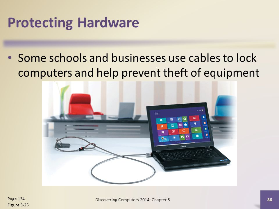 Protecting Hardware Some schools and businesses use cables to lock computers and help prevent theft of equipment 36 Page 134 Figure 3-25 Discovering Computers 2014: Chapter 3