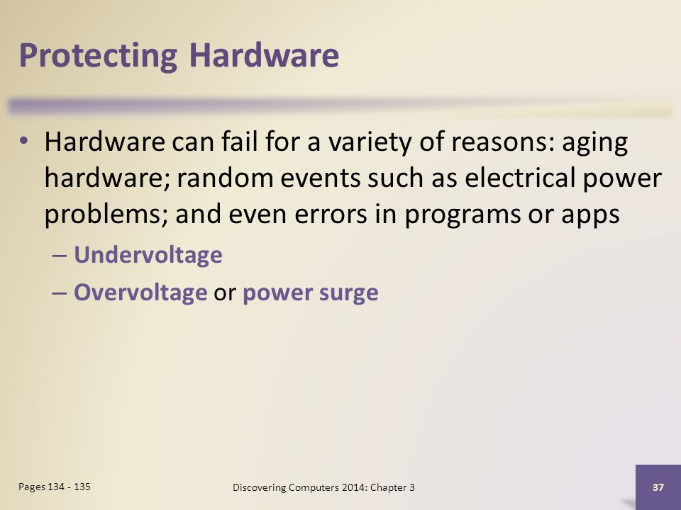 Protecting Hardware Hardware can fail for a variety of reasons: aging hardware; random events such as electrical power problems; and even errors in programs or apps – Undervoltage – Overvoltage or power surge 37 Pages 134 - 135 Discovering Computers 2014: Chapter 3