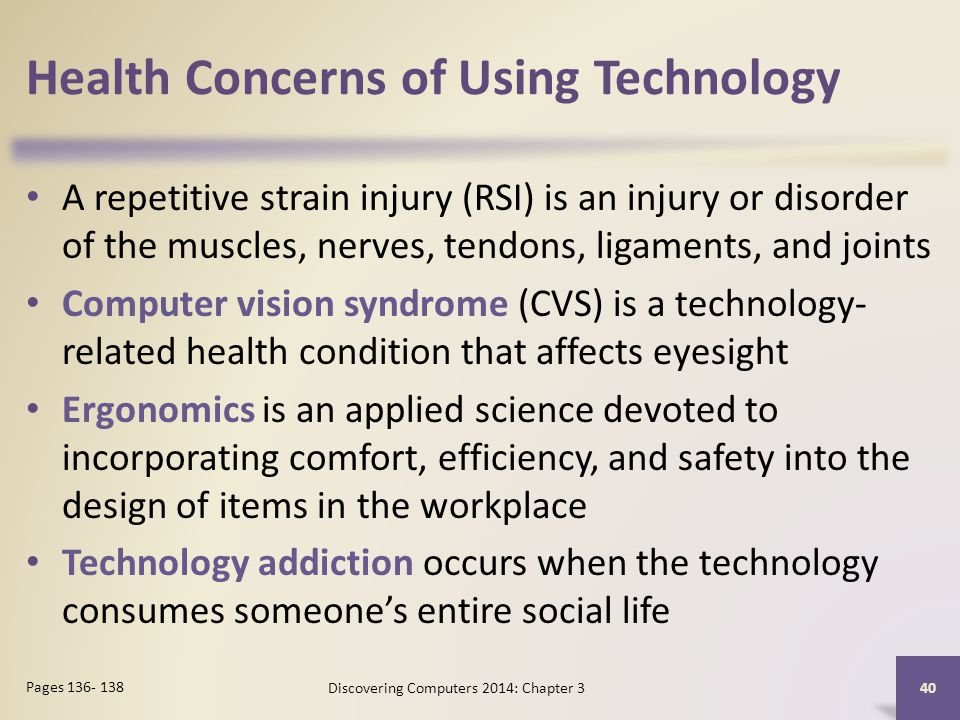 Health Concerns of Using Technology A repetitive strain injury (RSI) is an injury or disorder of the muscles, nerves, tendons, ligaments, and joints Computer vision syndrome (CVS) is a technology- related health condition that affects eyesight Ergonomics is an applied science devoted to incorporating comfort, efficiency, and safety into the design of items in the workplace Technology addiction occurs when the technology consumes someones entire social life 40 Pages 136- 138 Discovering Computers 2014: Chapter 3