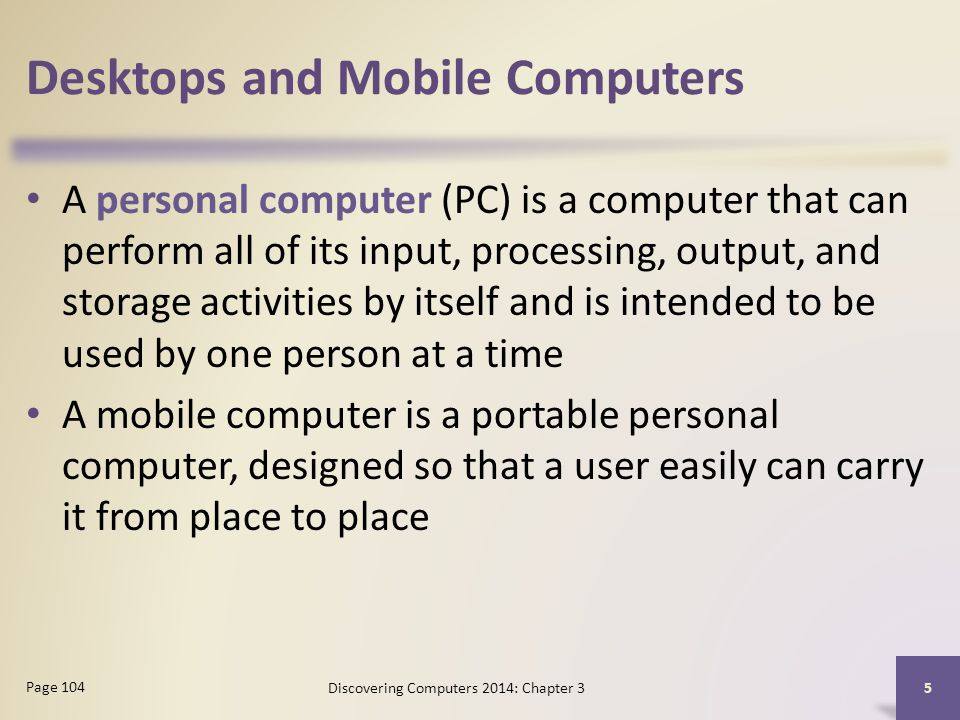 Desktops and Mobile Computers A personal computer (PC) is a computer that can perform all of its input, processing, output, and storage activities by itself and is intended to be used by one person at a time A mobile computer is a portable personal computer, designed so that a user easily can carry it from place to place 5 Page 104 Discovering Computers 2014: Chapter 3