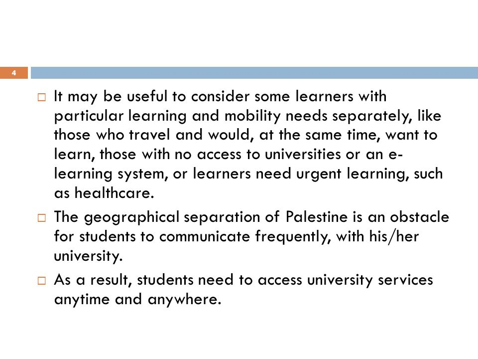 It may be useful to consider some learners with particular learning and mobility needs separately, like those who travel and would, at the same time, want to learn, those with no access to universities or an e- learning system, or learners need urgent learning, such as healthcare.