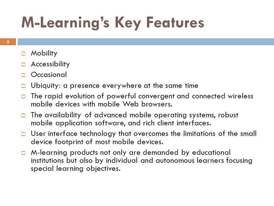 M-Learnings Key Features Mobility Accessibility Occasional Ubiquity: a presence everywhere at the same time The rapid evolution of powerful convergent and connected wireless mobile devices with mobile Web browsers.