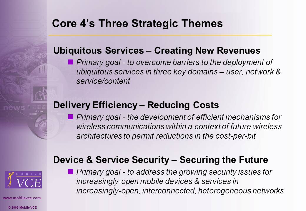 www.mobilevce.com © 2006 Mobile VCE Core 4s Three Strategic Themes Ubiquitous Services – Creating New Revenues n Primary goal - to overcome barriers to the deployment of ubiquitous services in three key domains – user, network & service/content Delivery Efficiency – Reducing Costs n Primary goal - the development of efficient mechanisms for wireless communications within a context of future wireless architectures to permit reductions in the cost-per-bit Device & Service Security – Securing the Future n Primary goal - to address the growing security issues for increasingly-open mobile devices & services in increasingly-open, interconnected, heterogeneous networks