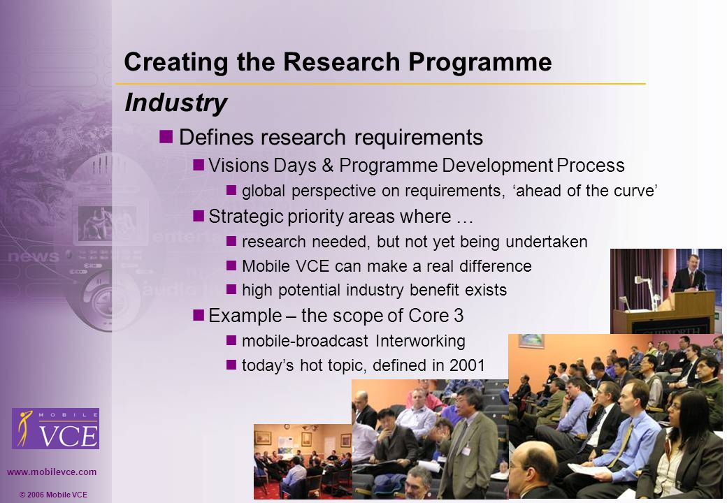 www.mobilevce.com © 2006 Mobile VCE Creating the Research Programme Industry Defines research requirements Visions Days & Programme Development Process global perspective on requirements, ahead of the curve Strategic priority areas where … research needed, but not yet being undertaken Mobile VCE can make a real difference high potential industry benefit exists Example – the scope of Core 3 mobile-broadcast Interworking todays hot topic, defined in 2001