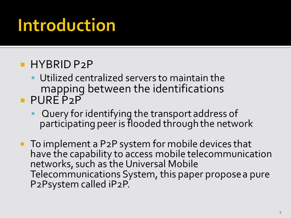 HYBRID P2P Utilized centralized servers to maintain the mapping between the identifications PURE P2P Query for identifying the transport address of participating peer is flooded through the network To implement a P2P system for mobile devices that have the capability to access mobile telecommunication networks, such as the Universal Mobile Telecommunications System, this paper propose a pure P2Psystem called iP2P.
