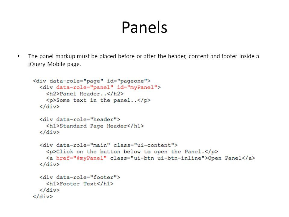 Panels The panel markup must be placed before or after the header, content and footer inside a jQuery Mobile page.