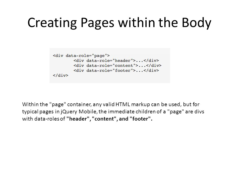 Creating Pages within the Body Within the page container, any valid HTML markup can be used, but for typical pages in jQuery Mobile, the immediate children of a page are divs with data-roles of header , content , and footer .