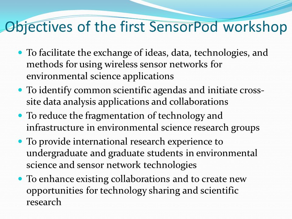 Objectives of the first SensorPod workshop To facilitate the exchange of ideas, data, technologies, and methods for using wireless sensor networks for
