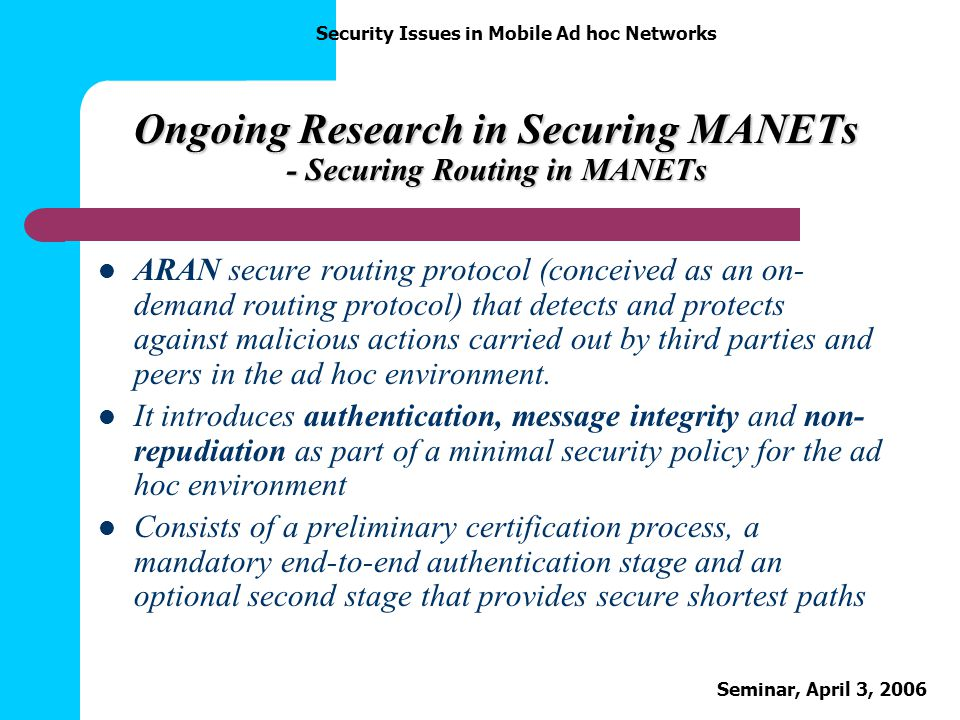 Security Issues in Mobile Ad hoc Networks Seminar, April 3, 2006 Ongoing Research in Securing MANETs - Securing Routing in MANETs ARAN secure routing