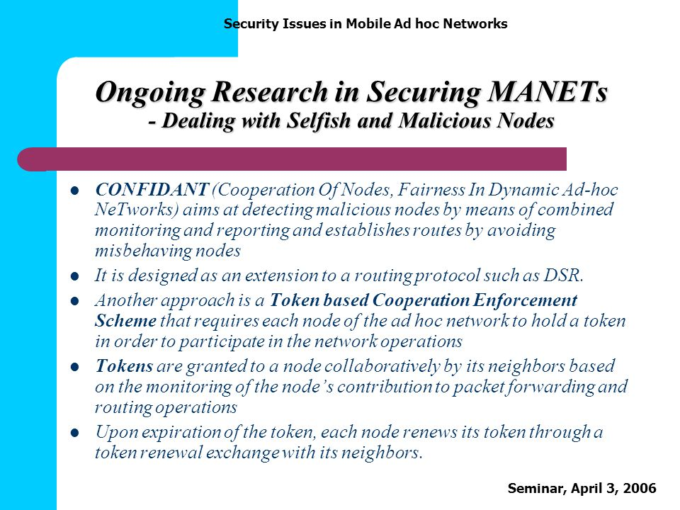 Security Issues in Mobile Ad hoc Networks Seminar, April 3, 2006 Ongoing Research in Securing MANETs - Dealing with Selfish and Malicious Nodes CONFID