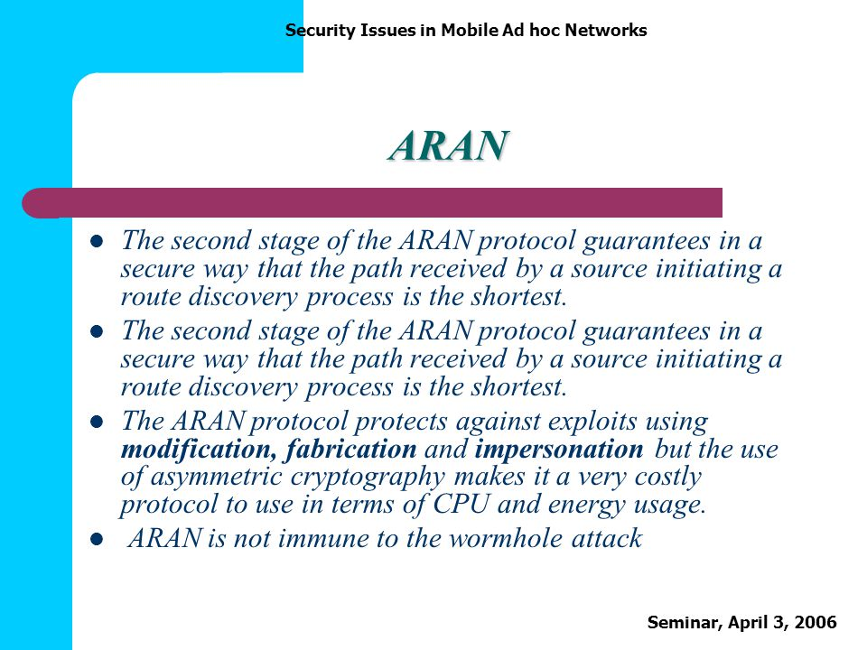 Security Issues in Mobile Ad hoc Networks Seminar, April 3, 2006 ARAN The second stage of the ARAN protocol guarantees in a secure way that the path r