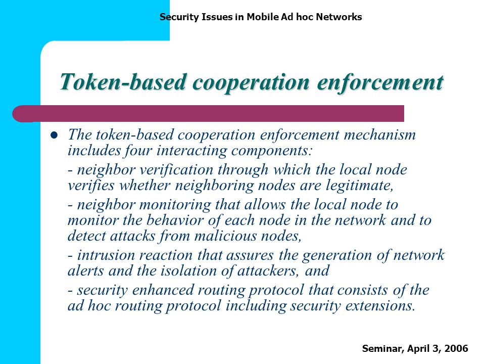 Security Issues in Mobile Ad hoc Networks Seminar, April 3, 2006 Token-based cooperation enforcement The token-based cooperation enforcement mechanism