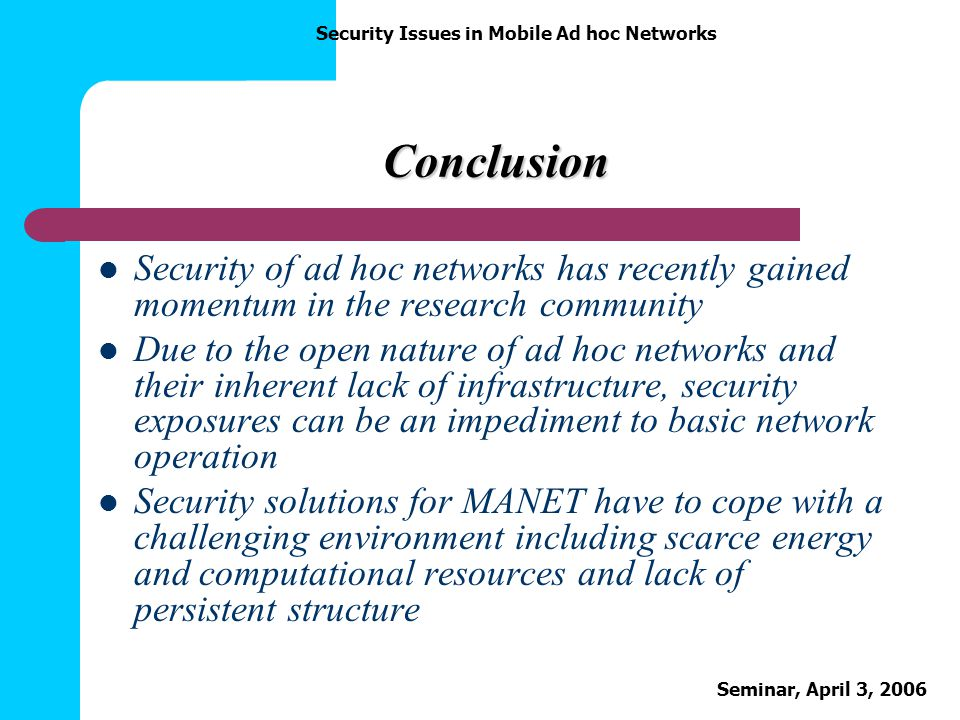 Security Issues in Mobile Ad hoc Networks Seminar, April 3, 2006 Conclusion Security of ad hoc networks has recently gained momentum in the research c