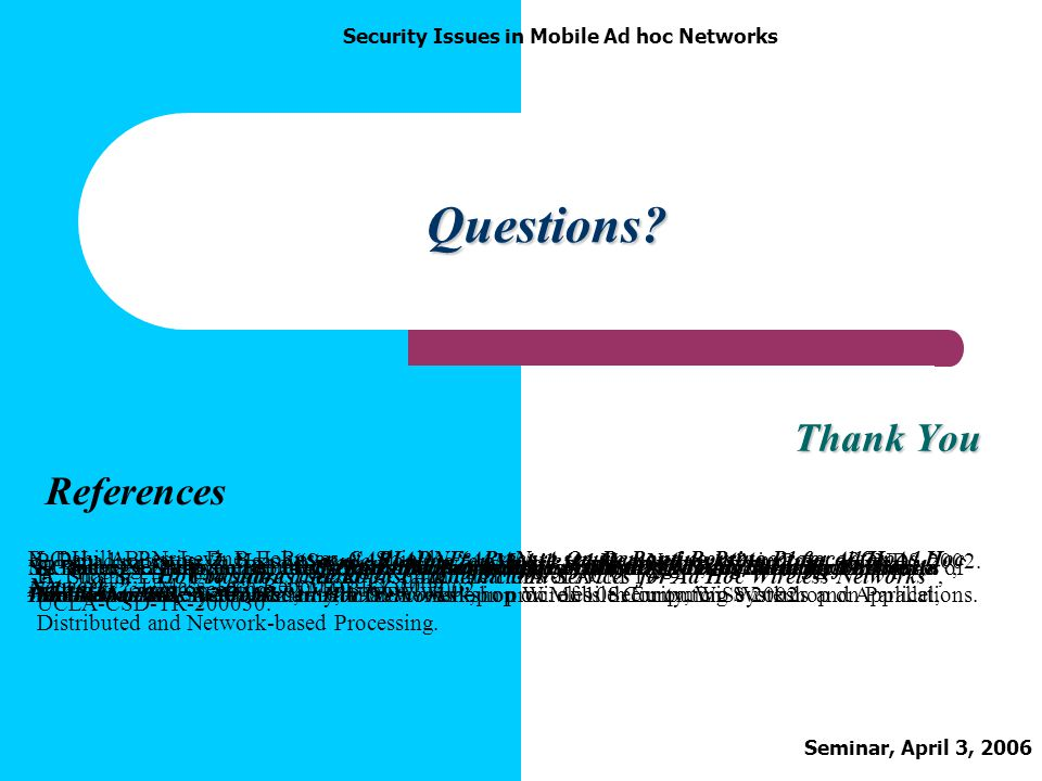 Seminar, April 3, 2006 Security Issues in Mobile Ad hoc Networks Questions? Thank You References P. Papadimitratos, Z. Haas, Secure Routing for Mobile