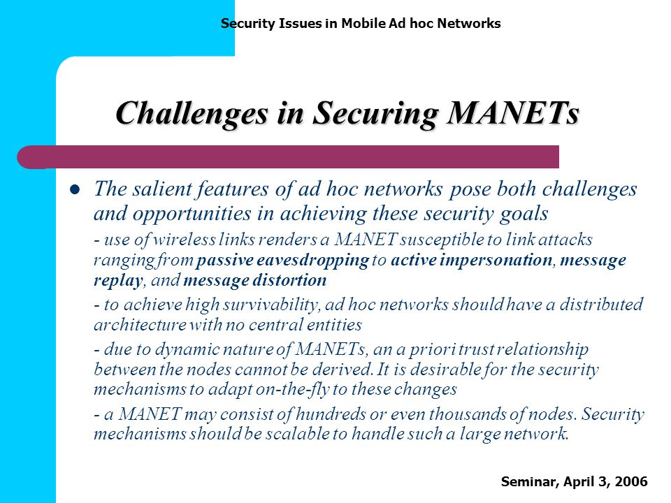 Security Issues in Mobile Ad hoc Networks Seminar, April 3, 2006 Challenges in Securing MANETs The salient features of ad hoc networks pose both chall