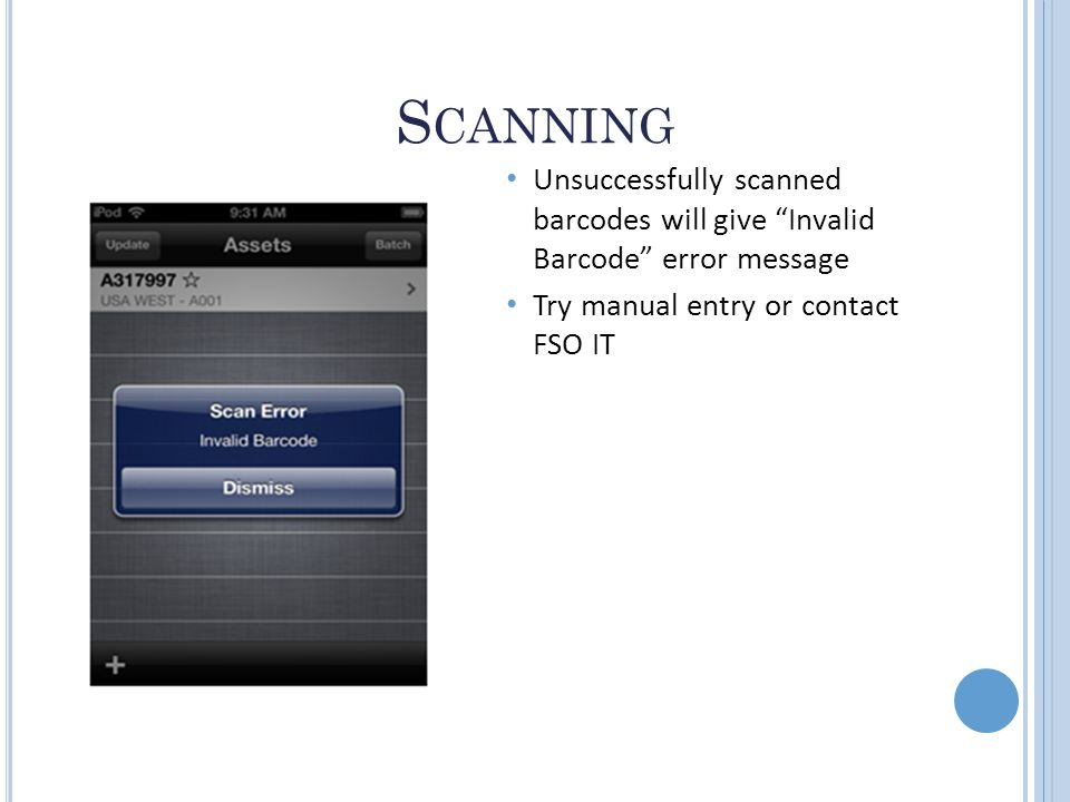 S CANNING Unsuccessfully scanned barcodes will give Invalid Barcode error message Try manual entry or contact FSO IT