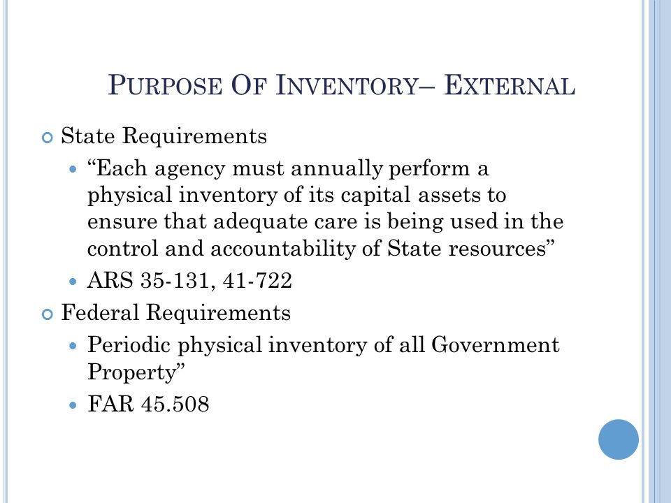 P URPOSE O F I NVENTORY – E XTERNAL State Requirements Each agency must annually perform a physical inventory of its capital assets to ensure that adequate care is being used in the control and accountability of State resources ARS 35-131, 41-722 Federal Requirements Periodic physical inventory of all Government Property FAR 45.508