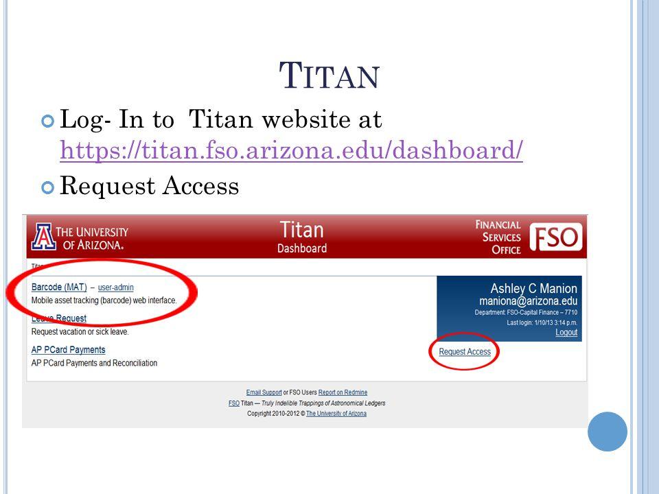T ITAN Log- In to Titan website at https://titan.fso.arizona.edu/dashboard/ https://titan.fso.arizona.edu/dashboard/ Request Access