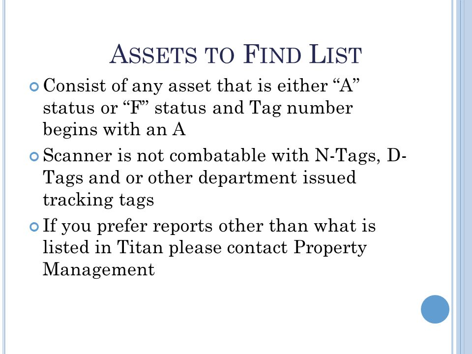 A SSETS TO F IND L IST Consist of any asset that is either A status or F status and Tag number begins with an A Scanner is not combatable with N-Tags, D- Tags and or other department issued tracking tags If you prefer reports other than what is listed in Titan please contact Property Management