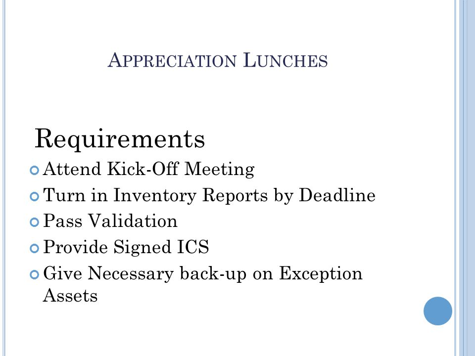 A PPRECIATION L UNCHES Requirements Attend Kick-Off Meeting Turn in Inventory Reports by Deadline Pass Validation Provide Signed ICS Give Necessary back-up on Exception Assets