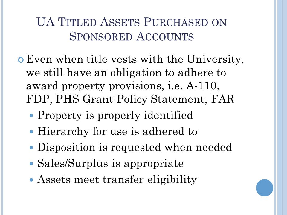 UA T ITLED A SSETS P URCHASED ON S PONSORED A CCOUNTS Even when title vests with the University, we still have an obligation to adhere to award property provisions, i.e.