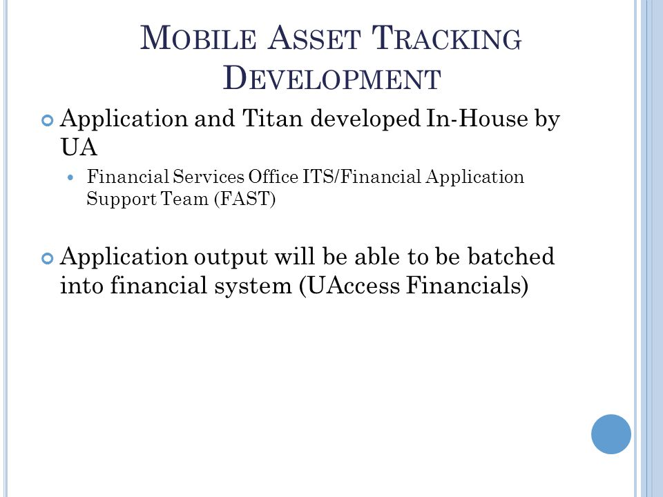 M OBILE A SSET T RACKING D EVELOPMENT 7 Application and Titan developed In-House by UA Financial Services Office ITS/Financial Application Support Team (FAST) Application output will be able to be batched into financial system (UAccess Financials)