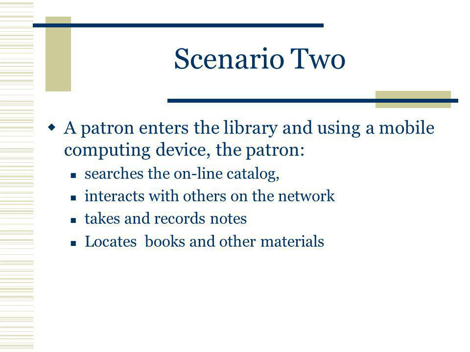 Scenario Two A patron enters the library and using a mobile computing device, the patron: searches the on-line catalog, interacts with others on the network takes and records notes Locates books and other materials