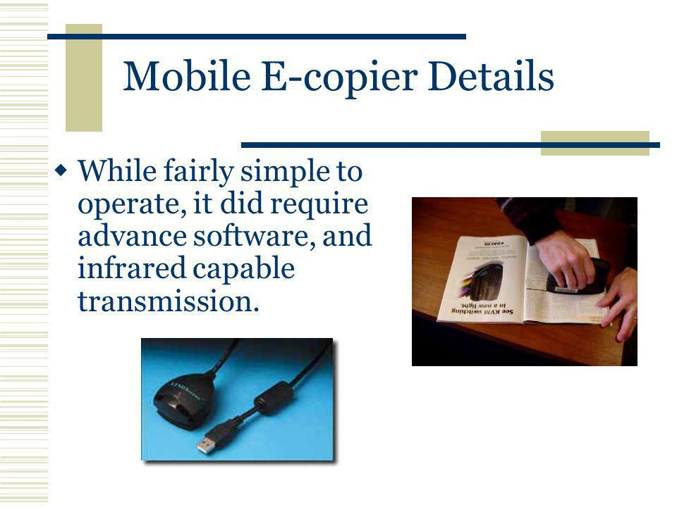 Mobile E-copier Details While fairly simple to operate, it did require advance software, and infrared capable transmission.