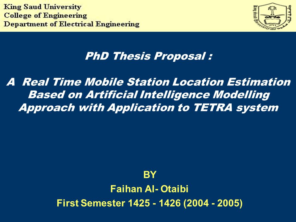 PhD Thesis Proposal : A Real Time Mobile Station Location Estimation Based on Artificial Intelligence Modelling Approach with Application to TETRA system BY Faihan Al- Otaibi First Semester 1425 - 1426 (2004 - 2005)