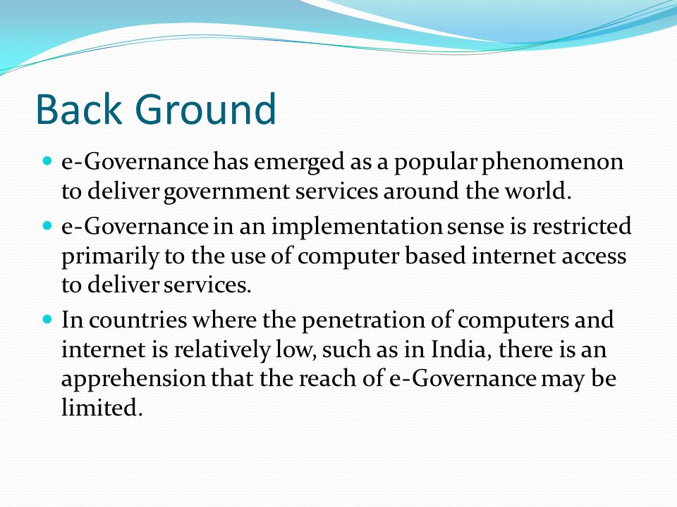 Back Ground eGovernance has emerged as a popular phenomenon to deliver government services around the world.