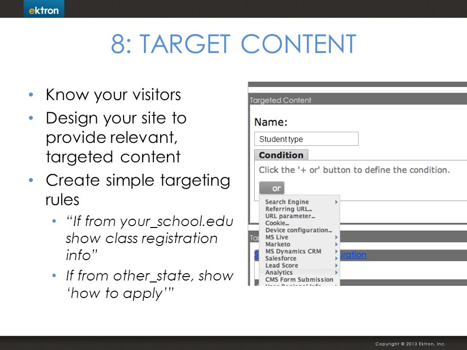 8: TARGET CONTENT Know your visitors Design your site to provide relevant, targeted content Create simple targeting rules If from your_school.edu show class registration info If from other_state, show how to apply Student type