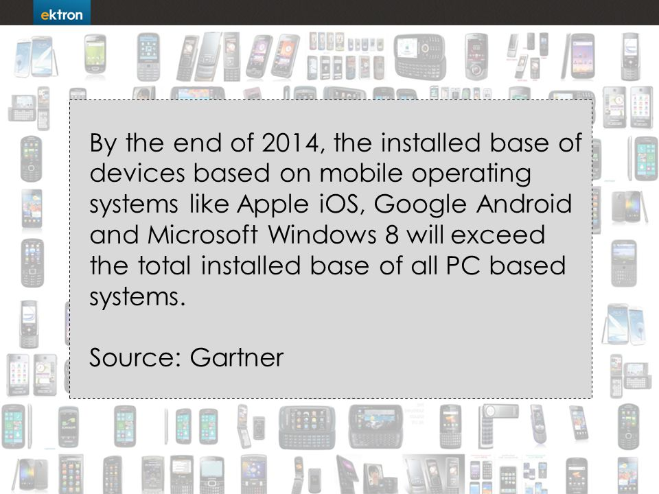 By the end of 2014, the installed base of devices based on mobile operating systems like Apple iOS, Google Android and Microsoft Windows 8 will exceed the total installed base of all PC based systems.