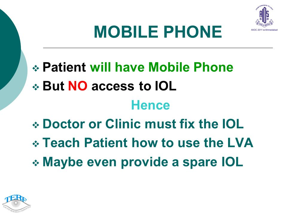MOBILE PHONE Patient will have Mobile Phone But NO access to IOL Hence Doctor or Clinic must fix the IOL Teach Patient how to use the LVA Maybe even provide a spare IOL