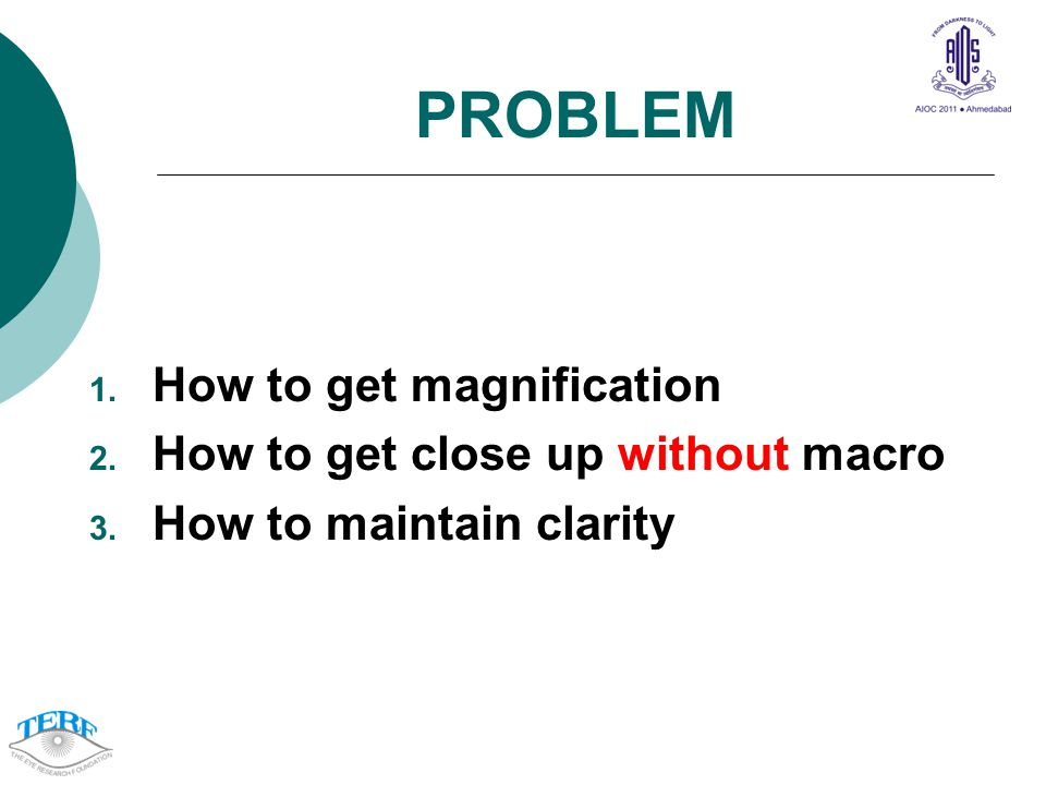 PROBLEM 1. How to get magnification 2. How to get close up without macro 3. How to maintain clarity