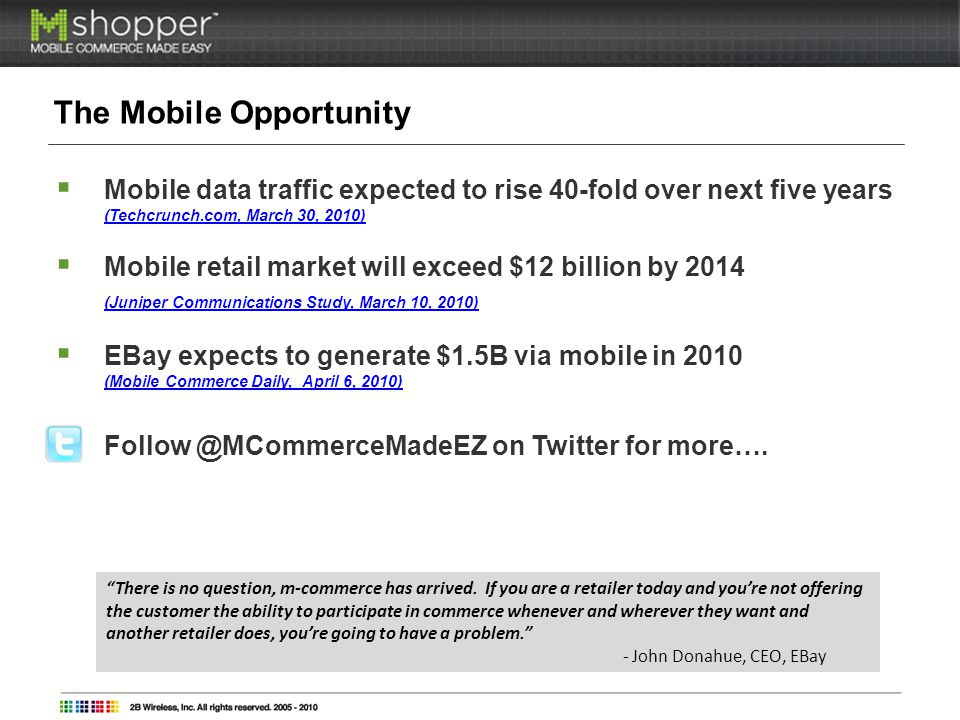 The Mobile Opportunity Mobile data traffic expected to rise 40-fold over next five years (Techcrunch.com, March 30, 2010) (Techcrunch.com, March 30, 2010) Mobile retail market will exceed $12 billion by 2014 (Juniper Communications Study, March 10, 2010) EBay expects to generate $1.5B via mobile in 2010 (Mobile Commerce Daily, April 6, 2010) on Twitter for more….