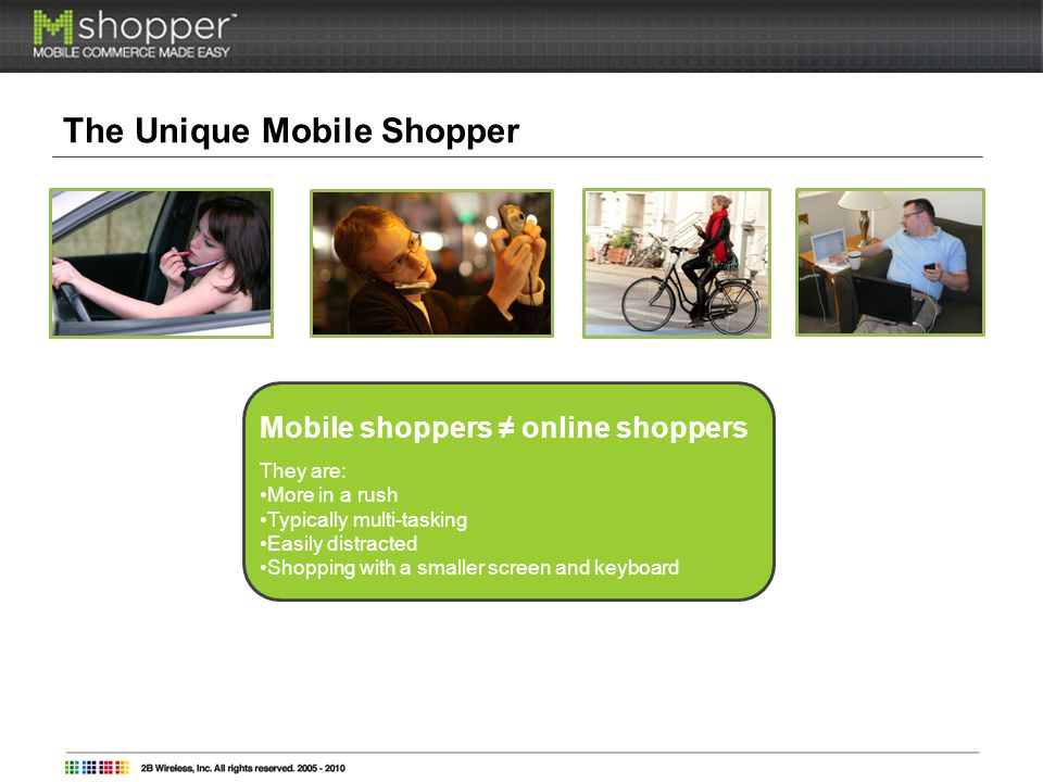 The Unique Mobile Shopper Mobile shoppers online shoppers They are: More in a rush Typically multi-tasking Easily distracted Shopping with a smaller screen and keyboard