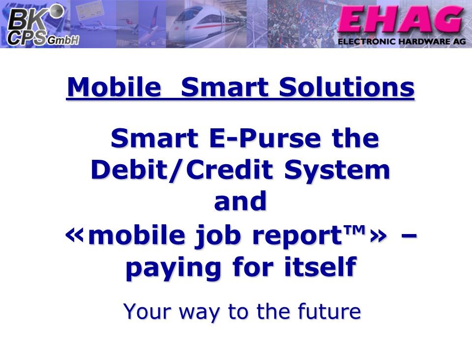 Mobile Smart Solutions Smart E-Purse the Debit/Credit System and mobile job report» – paying for itself Mobile Smart Solutions Smart E-Purse the Debit/Credit System and « mobile job report» – paying for itself Your way to the future