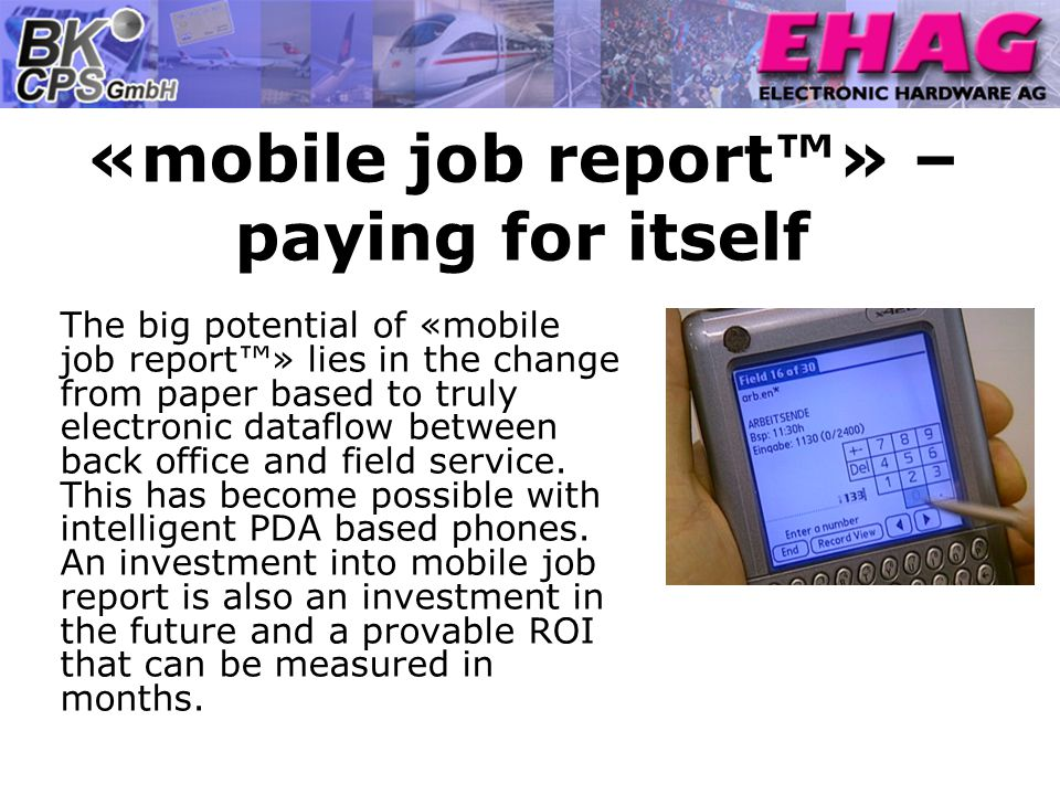 «mobile job report» – paying for itself The big potential of «mobile job report» lies in the change from paper based to truly electronic dataflow between back office and field service.
