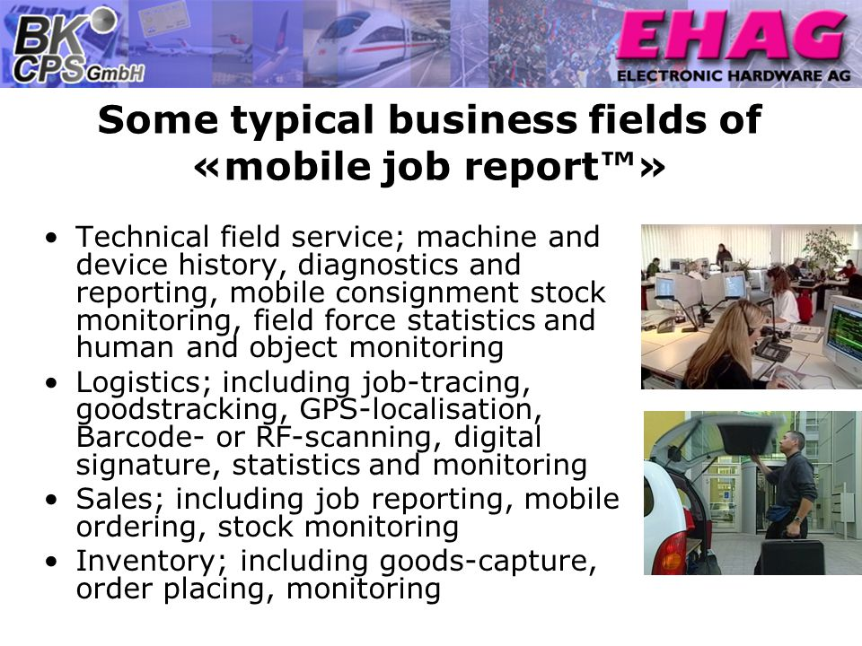 Some typical business fields of «mobile job report» Technical field service; machine and device history, diagnostics and reporting, mobile consignment stock monitoring, field force statistics and human and object monitoring Logistics; including job-tracing, goodstracking, GPS-localisation, Barcode- or RF-scanning, digital signature, statistics and monitoring Sales; including job reporting, mobile ordering, stock monitoring Inventory; including goods-capture, order placing, monitoring